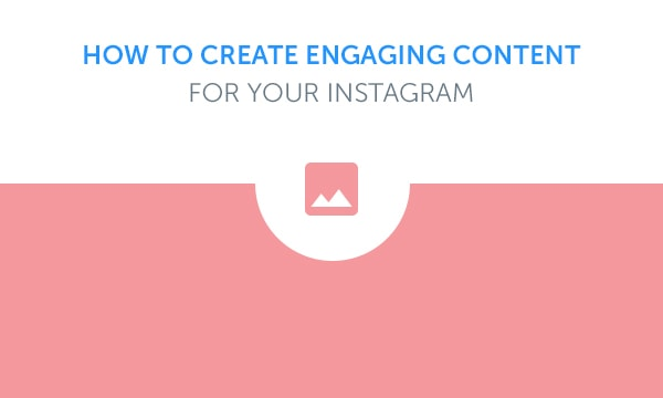 How To Create Engaging Content For Your Instagram