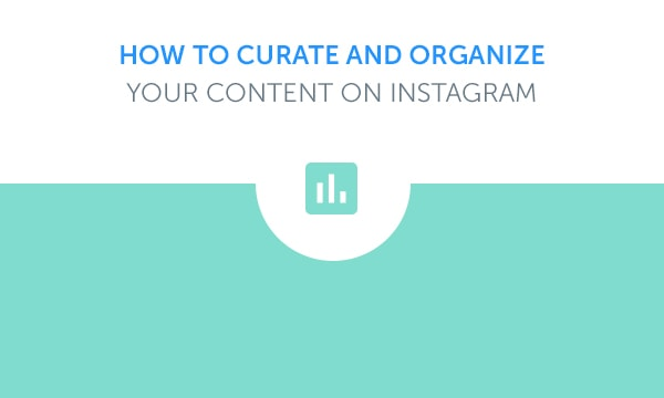 How To Curate And Organize Your Content On Instagram